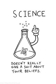 Science doesn't give a shit about your beliefs.