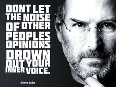 """""""Don't let the noise of other people's opinions drown out your inner voice."""" ~ Steve Jobs"""