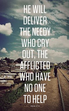 For he will deliver the needy who cry out, the afflicted who have no one to help. Psalm 72:12