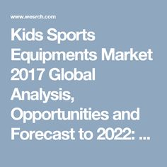 Kids Sports Equipments Market 2017 Global Analysis, Opportunities and Forecast to 2022: Business Press Releases