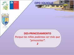 """OPD IQUIQUE DES-PRINCESAMIENTO Porque las niñas podemos ser más que """"princesitas"""". 2"""