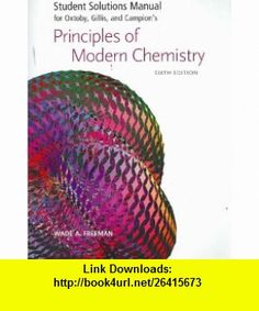 Student Solutions Manual for Oxtoby, Gillis and Campions Principles of Modern Chemistry, Sixth Edition (9780495112266) David W. Oxtoby, H. Pat Gillis, Alan Campion, Wade A. Freeman , ISBN-10: 0495112267  , ISBN-13: 978-0495112266 ,  , tutorials , pdf , ebook , torrent , downloads , rapidshare , filesonic , hotfile , megaupload , fileserve
