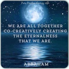 "Abraham: "" We are all together co-creatively creating the Eternalness that We Are."""