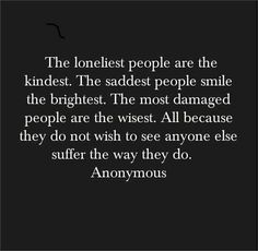 The loneliest people are the kindest . The saddest people smile the brightest . The most damaged people are the wisest . All because they do not wish to see anyone else suffer the way they do . Anonymous