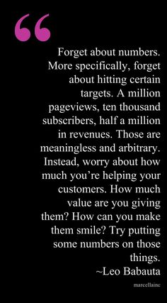 Forget about numbers. More specifically, forget about hitting certain targets. A million pageviews, ten thousand subscribers, half a million in revenues. Those are meaningless and arbitrary. Instead, worry about how much you're helping your customers. How much value are you giving them? How can you make them smile? Try putting some numbers on those things. Could not agree more! QUALITY over QUANTITY too! Leo This quote courtesy of @Pinstamatic (http://pinstamatic.com)