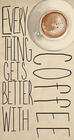Everything Gets Better With Coffee #Truth