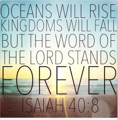 Bible verses of the day. Oceans will rise kingdoms will fall but the word of the Lord stands forever - Isaiah Bible Verses Quotes, Bible Scriptures, Faith Quotes, Scripture Verses, Powerful Bible Verses, Scripture Images, Healing Scriptures, Faith Bible, Heart Quotes