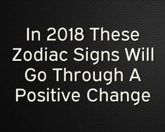 In 2018 These Zodiac Signs Will Go Through A Positive Change