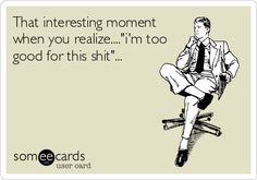 """That interesting moment when you realize....""""I'm too good for this s**t""""..."""