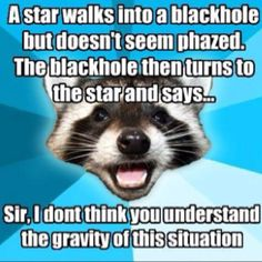 Haha! Because a black hole has the largest gravitational pull in the known universe.