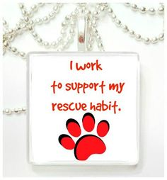 I work to support my rescue habit  tile pendant by RileysStar on Etsy https://www.etsy.com/listing/213730222/i-work-to-support-my-rescue-habit-tile