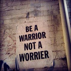 Be a warrior, not a worrier. #inspiration