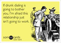 If drunk dialing is going to bother you, I'm afraid this relationship just isn't going to work.