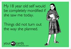 Funny Confession Ecard: My 18 year old self would be completely mordified if she saw me today. Things did not turn out the way she planned.