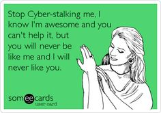Stop Cyber-stalking me, I know I'm awesome and you can't help it, but you will never be like me and I will never like you.