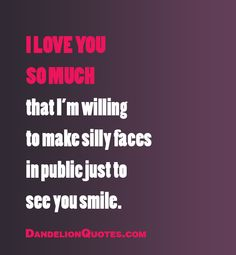 I love you so much that I'm willing to make silly faces in public just to see you smile.