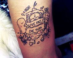 Live fat die yum   http://tattoo-ideas.us/live-fat-die-yum/  http://tattoo-ideas.us/wp-content/uploads/2013/07/Live-fat-die-yum.jpg
