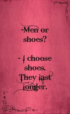 Men or shoes? I choose shoes. They last longer. ;)