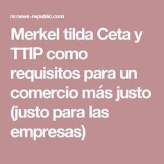 Merkel tilda Ceta y TTIP como requisitos para un comercio más justo (justo para las empresas)