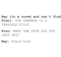 """Orrrr Rey (can't find Finn in a crowd): """"POE DAMERON IS STRAIGHT"""" Finn: """"WHAT THE FUCK DID YOU JUST SAY ABOUT MY BOYFRIEND?"""" Rey: """"Found him"""""""