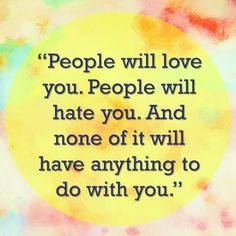 Deep quotes about people love and hate - People will love you. People will hate you. And none of it will have anything to do with you. Joy Quotes, People Quotes, Great Quotes, Deep Quotes, Quotable Quotes, Just Be You, Done With You, Love You, Abraham Hicks Quotes