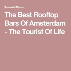 The Best Rooftop Bars Of Amsterdam - The Tourist Of Life