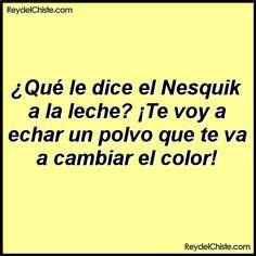 Qué le dice el Nesquik a la leche? Te voy a echar un polvo que te va a cambiar el color!