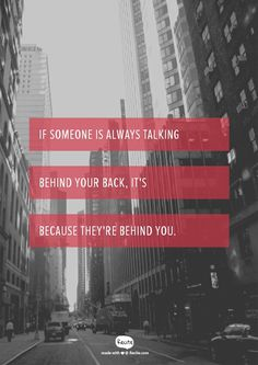If someone is always talking behind your back, it's because they're behind you.