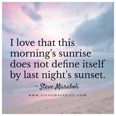 I Love That This Morning's Sunrise  Doesn't Define Itself By Last Night's Sunset.  ~Seve Maraboli