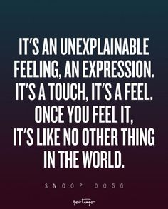 """It's an unexplainable feeling, an expression. It's a touch, it's a feel. Once you feel it, it's like no other thing in the world."" — Snoop Dogg"