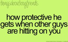 How protective he gets when other guys are hitting on you... <3 Things About Boyfriends