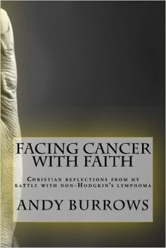 Facing Cancer with Faith: Christian reflections from my battle with non-Hodgkin's lymphoma: Amazon.co.uk: Andy Burrows: 9781530819294: Books