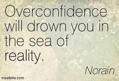 overconfidence quotes famous | Norain : Overconfidence will drown you in the sea of reality. life ...