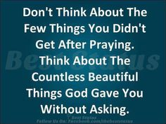 Don't think of the things you didn't get after praying. Think of the countless blessings God gave without you asking him.