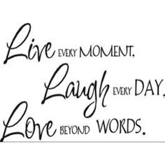 Motto for everyday!  Live every moment, laugh every day and love beyond words.