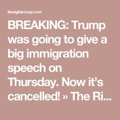 BREAKING: Trump was going to give a big immigration speech on  Thursday. Now it's cancelled! » The Right Scoop ------   The TRUTH is a real bummer for a liar. It's simple; Donald Trump has to tell the truth to clear his conscience and have peace. He cannot flip flop like Lurch (John Kerry) did and got caught which sank his chances against Bush in 04. Trump is a Democrat trying to run as a Republican and it's just not working. Can't have it both ways Donald.