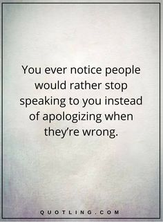 negative people quotes You ever notice people would rather stop speaking to you instead of apologizing when they're wrong.