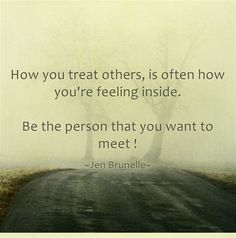 How you treat others, is often how you're feeling inside.  Be the person that you want to meet !