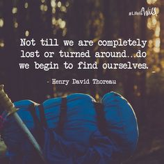 Not until we are completely lost or turned around do we begin to find ourselves. - Henry David Thoreau