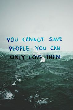 Words: You cannot save people, you can only love them