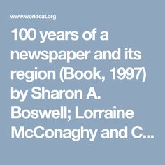 100 years of a newspaper and its region (Book, 1997) by Sharon A. Boswell; Lorraine McConaghy and Cynthia Nash.
