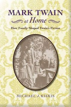 Mark Twain at Home: How Family Shaped Twain's Fiction (Michael J. Kiskis) /  	PS1342.H55 K57 2016 / http://catalog.wrlc.org/cgi-bin/Pwebrecon.cgi?BBID=16199353
