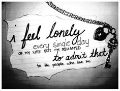 Not every single day but when I do feel lonely I do feel ashamed.