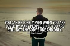 You can be lonely even when you are loved by many people, since you are still not anybody's one and only.
