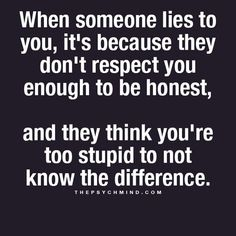 This is why I hate being lied to......and yes I do know when I am being lied to...~dwa