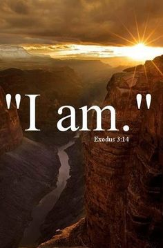 "Exodus 3:14 ""And God said to Moses, 'I AM WHO I AM' and He said , ""Thus you shall say to the children of Israel, I AM has sent me to you."" _____________________________ repinned by Loving With Joy"