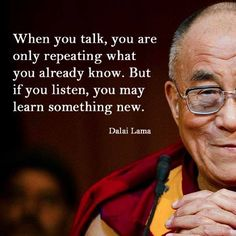 When you talk, you are only repeating what you already know. But if you listen, you may learn something new.- Dalai Lama quotes quotes about love quotes for teens quotes god quotes motivation Work Quotes, Wisdom Quotes, Great Quotes, Quotes To Live By, Life Quotes, Awesome Quotes, Empathy Quotes, Daily Quotes, Spiritual Quotes About God