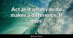 Act as if what you do makes a difference. It does. - William James #brainyquote #QOTD #motivation #wisdom Brainy Quotes, Motivational Quotes, Inspirational Quotes, Lao Tzu Quotes, Life Quotes, Today Quotes, Wisdom Quotes, Yoko Ono Quotes, William Morris Quote