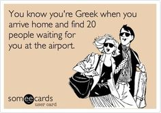 You know you're Greek when you arrive home and find 20 people waiting for you at the airport.