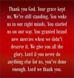 Thank you God. Your grace kept us. We're still standing. You woke us in our right minds. You started us on our way. You granted brand new mercies when we didn't deserve it. We give you all the glory. Lord if you never do anything else for us, you've done enough. Lord we thank you.